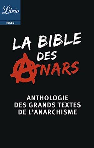 La Bible des anars: Anthologie des grands textes de l'anarchisme présentée par Christophe Verselle