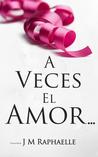 A Veces El Amor... by J.M. Raphaelle