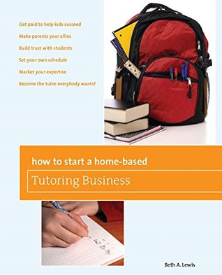 how-to-start-a-home-based-tutoring-business-get-paid-to-help-kids-succeed-make-parents-your-ally-build-trust-with-students-set-your-own-schedule-market-wants-home-based-business-series