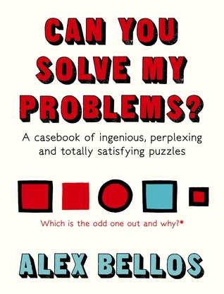 Alex Bellos: Can You Solve My Problems?: A Casebook of Ingenious, Perplexing and Totally Satisfying Puzzles