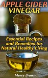 Apple Cider Vinegar: Essential Recipes and Remedies for Natural Healthy Living: (Weight Loss, Healthy Skin and Health Improvement) (Health & Beauty)
