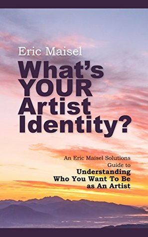 What's Your Artist Identity?: An Eric Maisel Solutions Guide to Understanding Who You Want To Be as An Artist