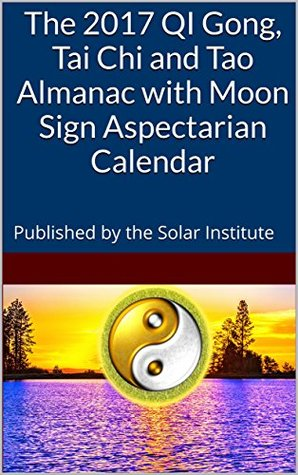 The 2017 QI Gong, Tai Chi and Tao Almanac with Moon Sign Aspectarian Calendar: Published by the Solar Institute