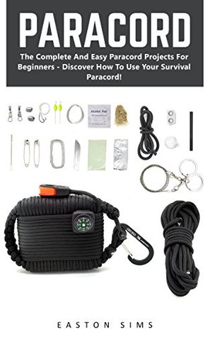 Paracord: The Complete And Easy Paracord Projects For Beginners - Discover How To Use Your Survival Paracord!