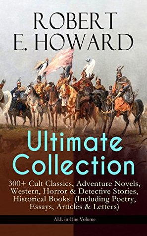 ROBERT E. HOWARD Ultimate Collection - 300+ Cult Classics, Adventure Novels, Western, Horror & Detective Stories, Historical Books (Including Poetry, ... West, The Cthulhu Mythos Tales and more