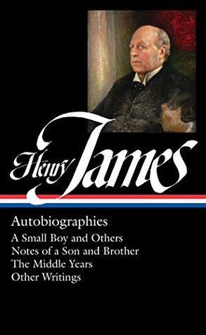 Henry James: Autobiographies : A Small Boy and Others / Notes of a Son and Brother / The Middle Years / Other Writings