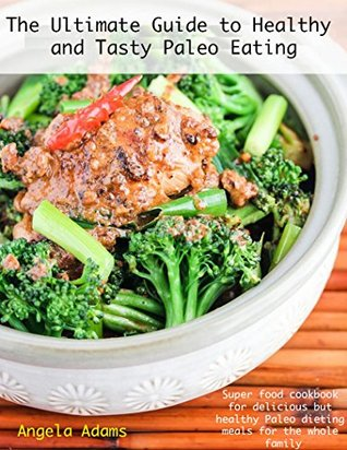 The Ultimate Guide to Healthy and Tasty Paleo Eating: Super food cookbook for delicious but healthy Paleo dieting meals for the whole family