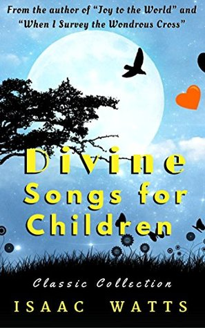 """Divine Songs for Children: A Collection of Songs by the Most Famous English Hymn Writer, Author of """"Joy to the World"""" (Annotated) with Free - Sunday School App both iOS and Android"""