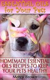 Essential Oils for Your Pets: Homemade Essential Oils Recipes to Keep Your Pets Healthy: (Essential Oils for Dogs, Essential Oils for Cats)
