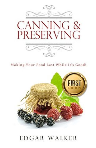 Canning and Preserving: Ultimate Complete Essential Guide From Beginner to Expert Meats, Vegetables, Fruits and Jams