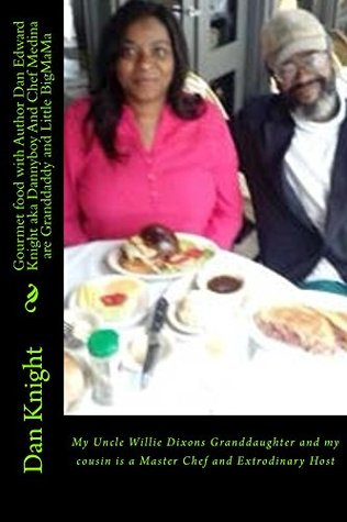 Gourmet food with Author Dan Edward Knight aka Dannyboy And Chef Medina are Granddaddy and Little BigMaMa (Me And My Family Just Kicking It Forever Book 1)
