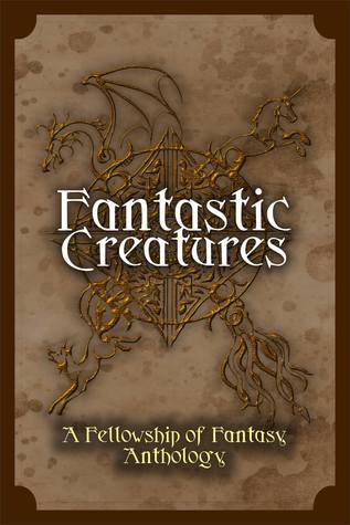 Fantastic Creatures: A Fellowship of Fantasy Anthology (Fellowship of Fantasy, #1)