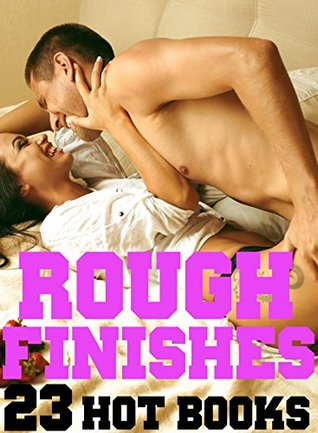 Rough Finishes: ROMANCE: 23+ Erotic Short Stories of Sexy Alpha Male Bad Boys Going Long, Hard, And Unprotected!