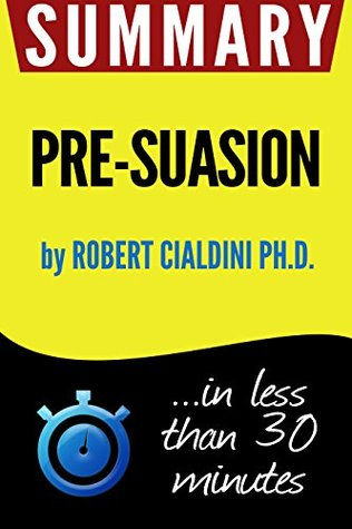 Summary of Pre-Suasion: A Revolutionary Way to Influence and Persuade