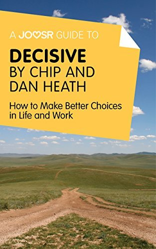 A Joosr Guide to... Decisive by Chip and Dan Heath: How to Make Better Choices in Life and Work