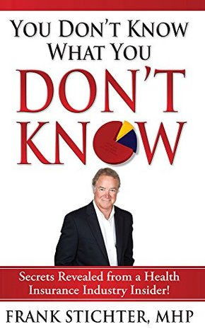 You Don't Know What You Don't Know: Secrets Revealed from a Health Insurance Industry Insider!