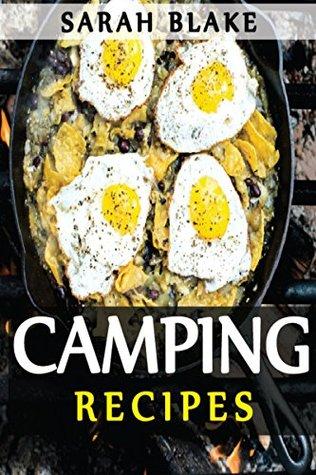 Camping Recipes: Healthy, Delicious & Easy To Prepare Outdoor Recipes.
