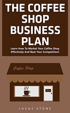 The Coffee Shop Business Plan: Learn How To Market Your Coffee Shop Effectively And Beat Your Competition!