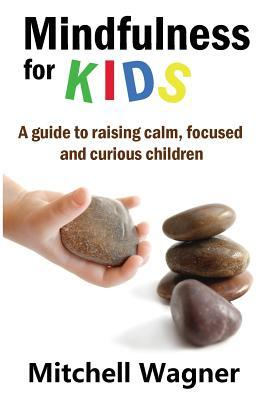 Mindfulness for Kids: A Guide to Raising Calm, Focused and Curious Children