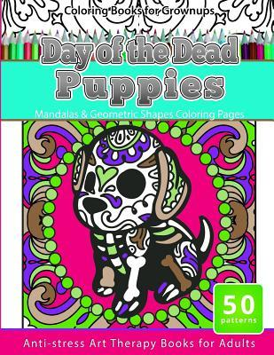 Coloring Books for Grownups Day of the Dead Puppies: Mandalas & Geometric Shapes Coloring Pages Anti-Stress Art Therapy Books for Adults