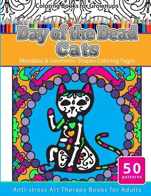 Coloring Books for Grownups Day of the Dead Cats: Mandalas & Geometric Shapes Coloring Pages Anti-Stress Art Therapy Books for Adults