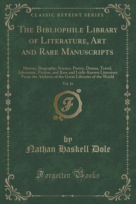 The Bibliophile Library of Literature, Art and Rare Manuscripts, Vol. 16 of 30: History, Biography, Science, Poetry, Drama, Travel, Adventure, Fiction, and Rare and Little-Known Literature from the Archives of the Great Libraries of the World