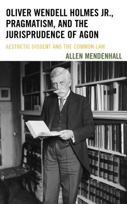 Oliver Wendell Holmes Jr., Pragmatism, and the Jurisprudence of Agon: Aesthetic Dissent and the Common Law