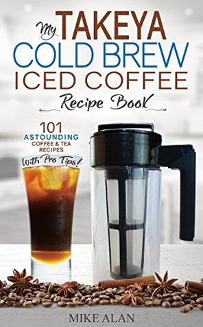 My Takeya Cold Brew Iced Coffee Recipe Book: 101 Astounding Coffee & Tea Recipes with Pro Tips! (Takeya Coffee & Tea Cookbooks)