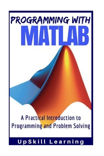 MATLAB - Programming with MATLAB for Beginners: A Practical Introduction To Programming And Problem Solving