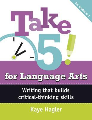 Take Five! for Language Arts: Writing That Builds Critical-Thinking Skills (K-2)