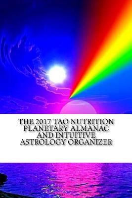 The 2017 Tao Nutrition Planetary Almanac and Intuitive Astrology Organizer: Published by the Institute for Solar Studies on Behavior and Human Health