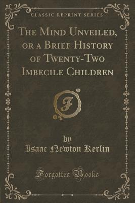 the-mind-unveiled-or-a-brief-history-of-twenty-two-imbecile-children-classic-reprint