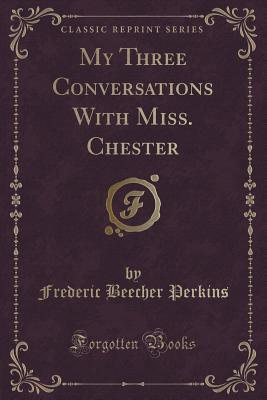 my-three-conversations-with-miss-chester-classic-reprint