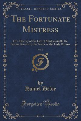 The Fortunate Mistress, Vol. 2 of 2: Or a History of the Life of Mademoiselle de Beleau, Known by the Name of the Lady Roxana