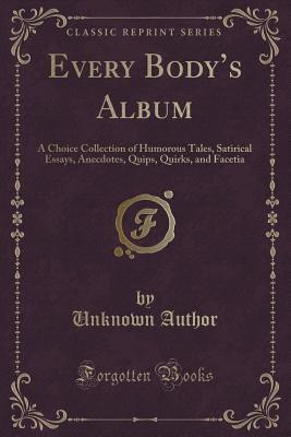 Every Body's Album: A Choice Collection of Humorous Tales, Satirical Essays, Anecdotes, Quips, Quirks, and Facetia