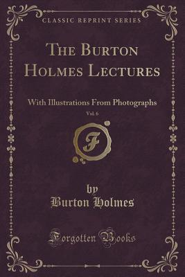 The Burton Holmes Lectures, Vol. 6 of 10: With Illustrations from Photographs