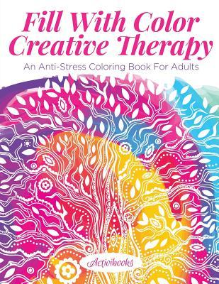 Fill with Color Creative Therapy: An Anti-Stress Coloring Book for Adults