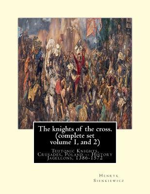 The knights of the cross. By: Henryk Sienkiewicz, translation from the polish: By: Jeremiah Curtin (1835-1906). COMPLETE SET VOLUME 1 AND 2. Teutonic Knights, Crusades, Poland -- History Jagellons, 1386-1572