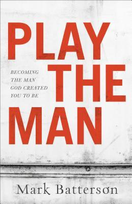 Play the Man: Becoming the Man God Created You to Be