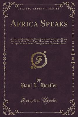 Africa Speaks: A Story of Adventure, the Chronicle of the First Trans-African Journey by Motor Truck from Mombasa on the Indian Ocean to Lagos on the Atlantic, Through Central Equatorial Africa