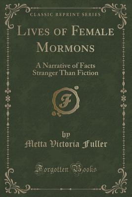 Lives of Female Mormons: A Narrative of Facts Stranger Than Fiction (Classic Reprint)
