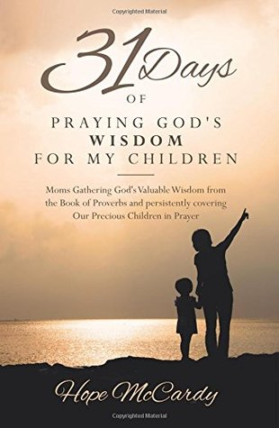 31 Days of Praying God's Wisdom for My Children: Moms Gathering God's Valuable Wisdom from the Book of Proverbs and persistently covering Our Precious Children in Prayer