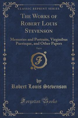 The Works of Robert Louis Stevenson, Vol. 6: Memories and Portraits, Virginibus Puerisque, and Other Papers