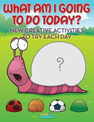 What Am I Going to Do Today? New Creative Activities to Try Each Day