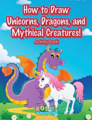 How to Draw Unicorns, Dragons, and Mythical Creatures! Activity Book