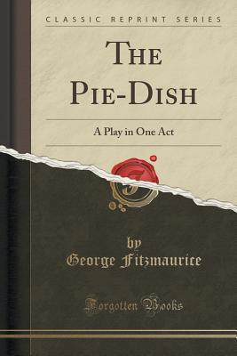 The Pie-Dish: A Play in One Act (Classic Reprint)