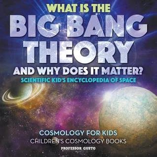 What Is the Big Bang Theory and Why Does It Matter? - Scientific Kid's Encyclopedia of Space - Cosmology for Kids - Children's Cosmology Books