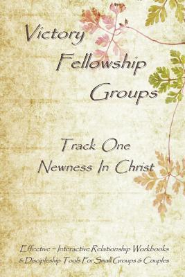 Victory Fellowship Groups - Track One - Newness in Christ: Love & Serve God - Love & Support Others. Relationship Workbooks & Discipleship Tools for Small Groups & Couples