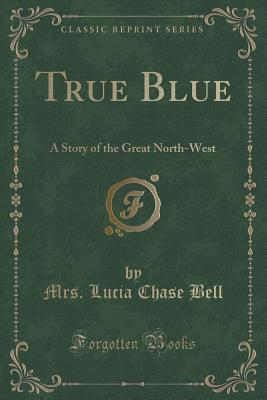 True Blue: A Story of the Great North-West