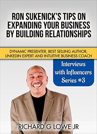 Ron Sukenick's Tips on Expanding your Business by Building Relationships: Dynamic Presenter, Best Selling Author, LinkedIn Expert and Intuitive Business Coach (Interviews with Influencers Book 3)